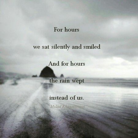 For hours we sat silently and smiled / And for hours the rain wept instead of us. Milad Khanmirzaei